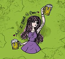 All I Need Is Beer ♥  by noisome-art