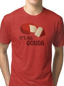 It's All Good With Gouda Cheese Tri-blend T-Shirt