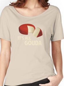 It's All Good With Gouda Cheese Women's Relaxed Fit T-Shirt