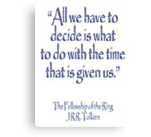 J.R.R Tolkien, All we have to decide...The Fellowship of the Ring;  Canvas Print