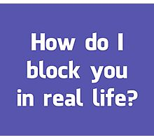 How Do I Block You in Real Life? Photographic Print