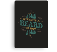 A MAN WITHOUT A BEARD IS NOT A MAN Canvas Print