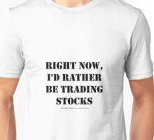 Right Now, I'd Rather Be Trading Stocks - Black Text Unisex T-Shirt