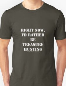 Right Now, I'd Rather Be Treasure Hunting - White Text T-Shirt