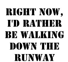 Right Now, I'd Rather Be Walking Down The Runway - Black Text by cmmei