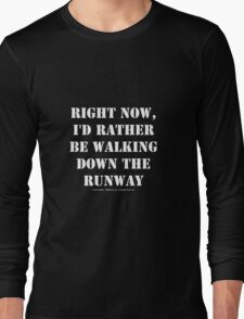 Right Now, I'd Rather Be Walking Down The Runway - White Text Long Sleeve T-Shirt