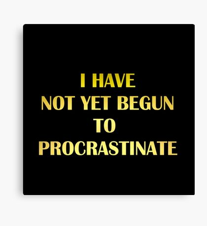 "Gold lettering with the message ""I Have Not Yet Begun to Procrastinate"". Canvas Print"