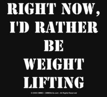 Right Now, I'd Rather Be Weight Lifting - White Text by cmmei