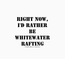 Right Now, I'd Rather Be Whitewater Rafting - Black Text T-Shirt