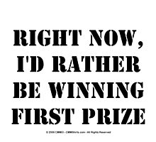 Right Now, I'd Rather Be Winning First Prize - Black Text by cmmei
