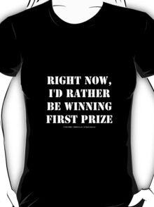 Right Now, I'd Rather Be Winning First Prize - White Text T-Shirt