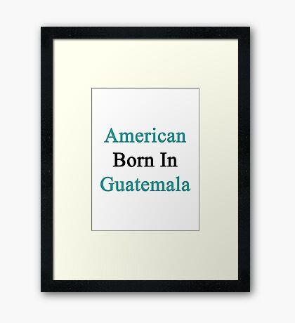 American Born In Guatemala  Framed Print