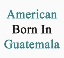 American Born In Guatemala  by supernova23