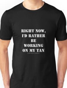 Right Now, I'd Rather Be Working On My Tan - White Text Unisex T-Shirt