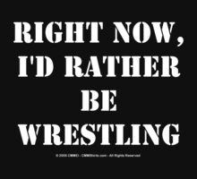 Right Now, I'd Rather Be Wrestling - White Text by cmmei