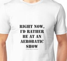 Right Now, I'd Rather Be At An Aerobatic Show - Black Text Unisex T-Shirt