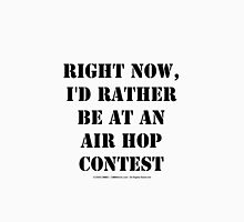 Right Now, I'd Rather Be At An Air Hop Contest - Black Text Unisex T-Shirt
