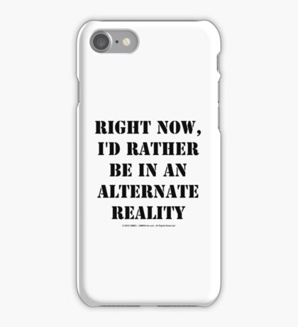 Right Now, I'd Rather Be In An Alternate Reality - Black Text iPhone Case/Skin