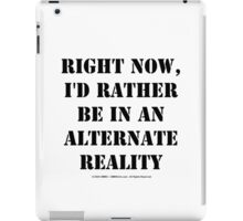 Right Now, I'd Rather Be In An Alternate Reality - Black Text iPad Case/Skin