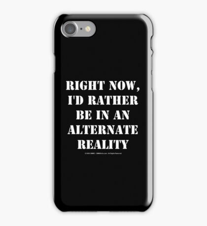 Right Now, I'd Rather Be In An Alternate Reality - White Text iPhone Case/Skin