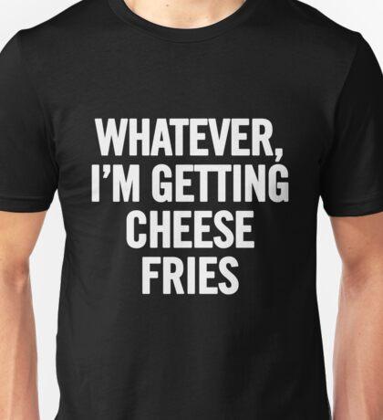 Whatever, I'm Getting Cheese Fries (White) Unisex T-Shirt