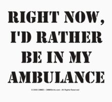 Right Now, I'd Rather Be In My Ambulance - Black Text T-Shirt
