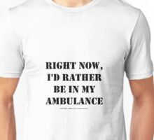 Right Now, I'd Rather Be In My Ambulance - Black Text Unisex T-Shirt