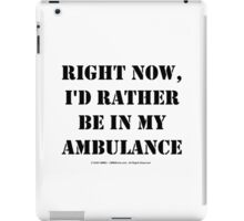 Right Now, I'd Rather Be In My Ambulance - Black Text iPad Case/Skin
