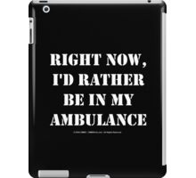 Right Now, I'd Rather Be In My Ambulance - White Text iPad Case/Skin