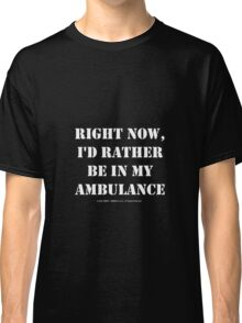 Right Now, I'd Rather Be In My Ambulance - White Text Classic T-Shirt