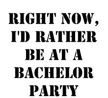 Right Now, I'd Rather Be At A Bachelor Party - Black Text by cmmei