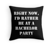 Right Now, I'd Rather Be At A Bachelor Party - White Text Throw Pillow