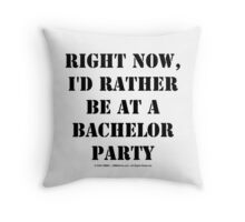 Right Now, I'd Rather Be At A Bachelor Party - Black Text Throw Pillow
