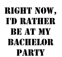 Right Now, I'd Rather Be At My Bachelor Party - Black Text by cmmei