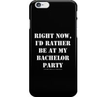 Right Now, I'd Rather Be At My Bachelor Party - White Text iPhone Case/Skin