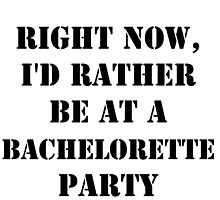 Right Now, I'd Rather Be At A Bachelorette Party - Black Text by cmmei
