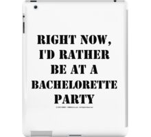Right Now, I'd Rather Be At A Bachelorette Party - Black Text iPad Case/Skin