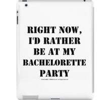 Right Now, I'd Rather Be At My Bachelorette Party - Black Text iPad Case/Skin