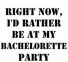 Right Now, I'd Rather Be At My Bachelorette Party - Black Text by cmmei