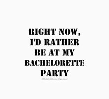 Right Now, I'd Rather Be At My Bachelorette Party - Black Text Womens Fitted T-Shirt