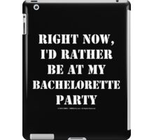 Right Now, I'd Rather Be At My Bachelorette Party iPad Case/Skin