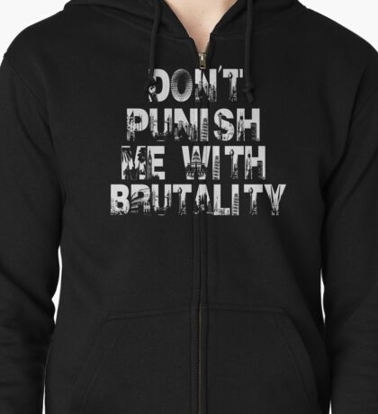Don't Punish Me With Brutality Zipped Hoodie