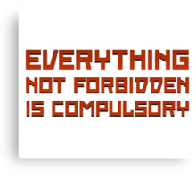 Everything Not Forbidden Is Compulsory Canvas Print