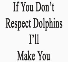 If You Don't Respect Dolphins I'll Make You  by supernova23