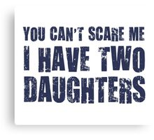 You Can't Scare Me I Have Two Daughters Canvas Print