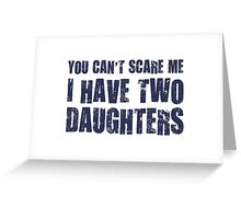 You Can't Scare Me I Have Two Daughters Greeting Card