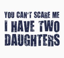 You Can't Scare Me I Have Two Daughters by TheShirtYurt