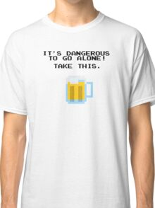 It's Dangerous To Go Alone Without Beer Classic T-Shirt