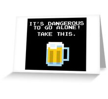 It's Dangerous To Go Alone Without Beer Greeting Card