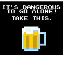 It's Dangerous To Go Alone Without Beer Photographic Print